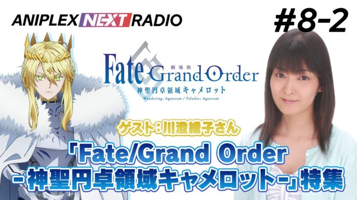 【ゲスト:川澄綾子】アニプレックス NEXT RADIO #8-2 劇場版「Fate/Grand Order -神聖円卓領域キャメロット-」特集