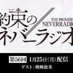 第56回「約束のネバーラジオ」ゲスト:種﨑敦美 1月25日配信