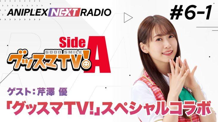 【ゲスト芹澤 優】アニプレックス NEXT RADIO #6-1「グッスマTV!」特集!